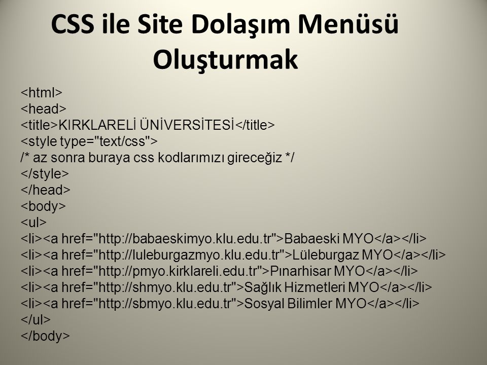 CSS ile Site Dolaşım Menüsü Oluşturmak KIRKLARELİ ÜNİVERSİTESİ /* az sonra buraya css kodlarımızı gireceğiz */ Babaeski MYO Lüleburgaz MYO Pınarhisar