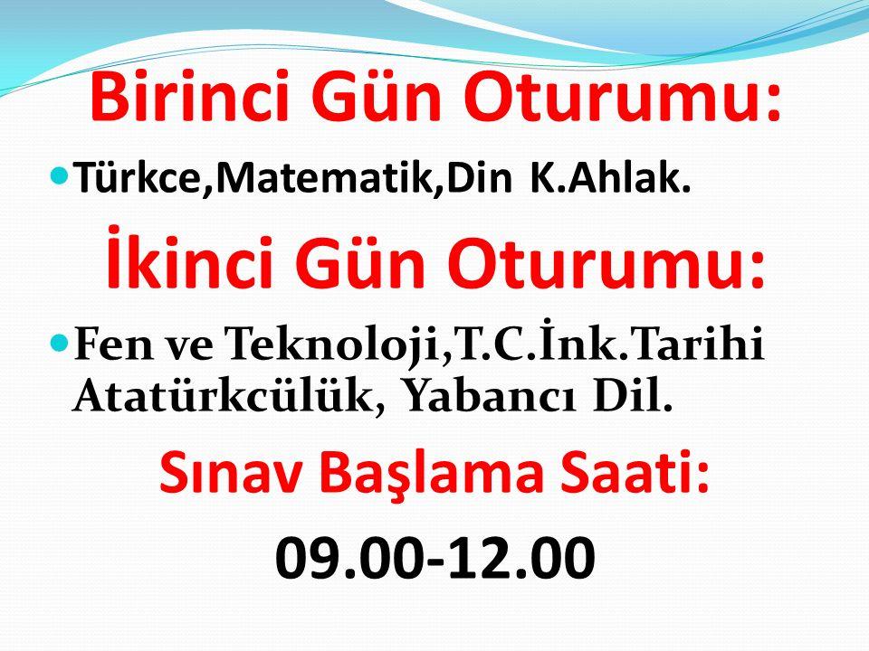 Birinci Gün Oturumu: Türkce,Matematik,Din K.Ahlak. İkinci Gün Oturumu: Fen ve Teknoloji,T.C.İnk.Tarihi Atatürkcülük, Yabancı Dil. Sınav Başlama Saati: