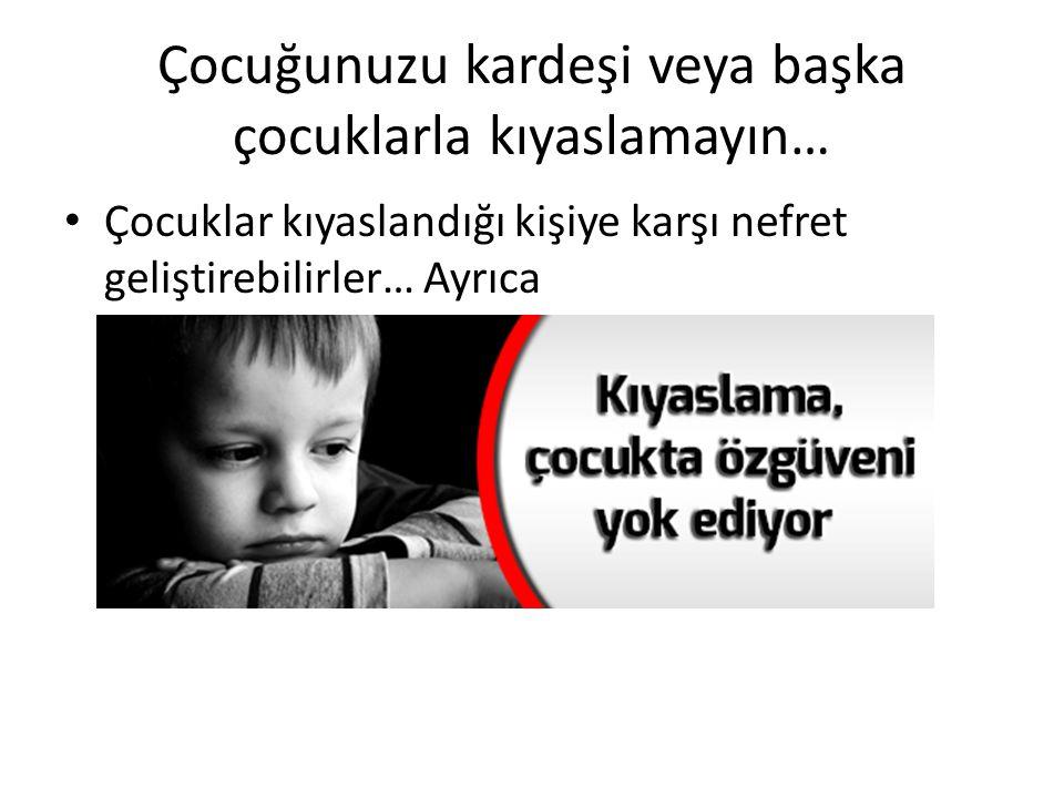 Çocuğunuzu kardeşi veya başka çocuklarla kıyaslamayın… Çocuklar kıyaslandığı kişiye karşı nefret geliştirebilirler… Ayrıca
