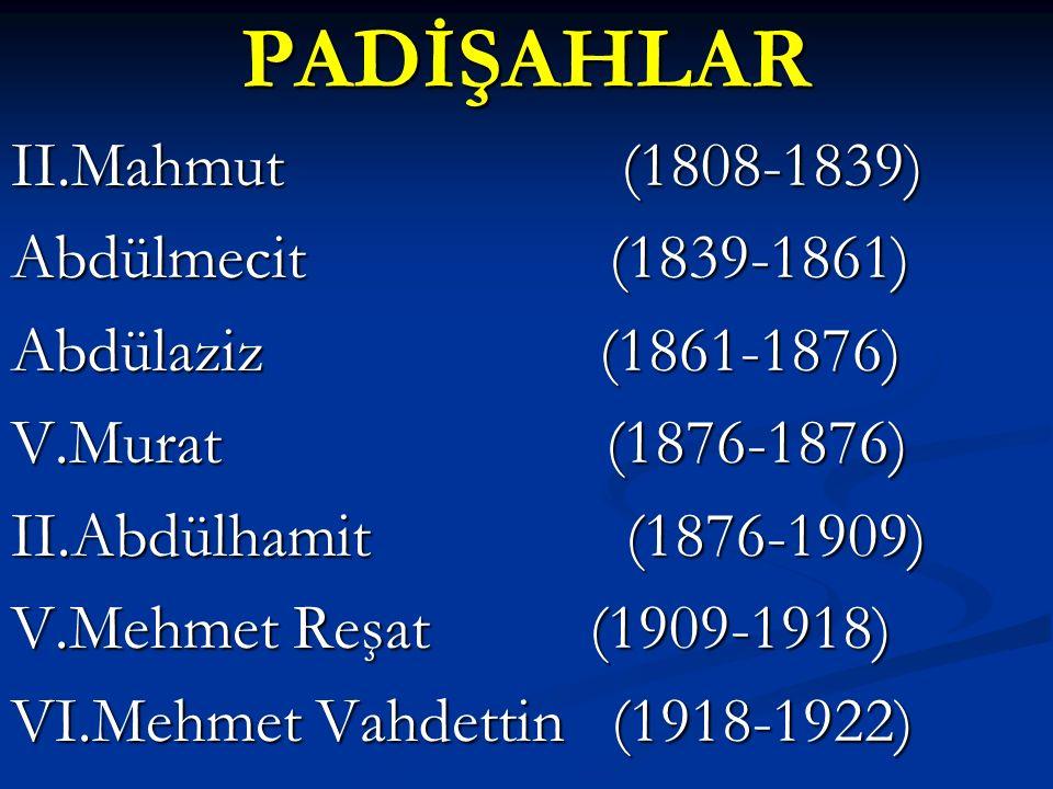 PADİŞAHLAR II.Mahmut (1808-1839) Abdülmecit (1839-1861) Abdülaziz (1861-1876) V.Murat (1876-1876) II.Abdülhamit (1876-1909) V.Mehmet Reşat (1909-1918) VI.Mehmet Vahdettin (1918-1922)
