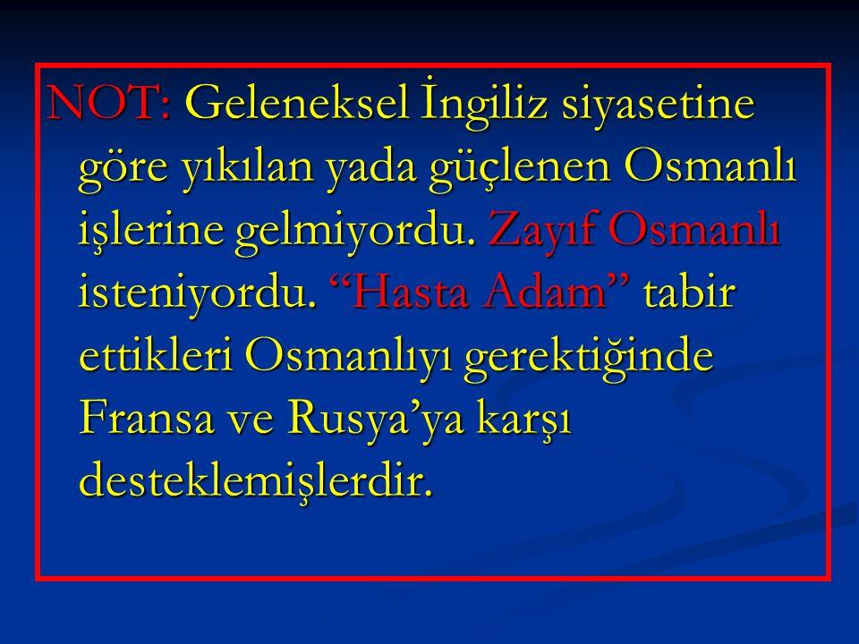 NOT: Geleneksel İngiliz siyasetine göre yıkılan yada güçlenen Osmanlı işlerine gelmiyordu.