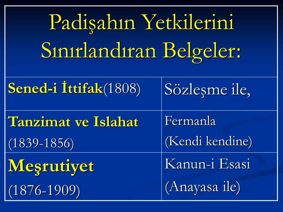 Padişahın Yetkilerini Sınırlandıran Belgeler: Sened-i İttifak(1808) Sözleşme ile, Tanzimat ve Islahat (1839-1856)Fermanla (Kendi kendine) Meşrutiyet(1876-1909) Kanun-i Esasi (Anayasa ile)