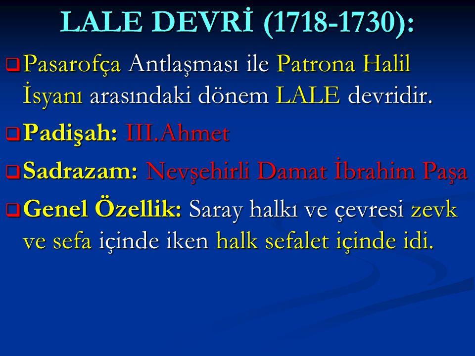 LALE DEVRİ (1718-1730):  Pasarofça Antlaşması ile Patrona Halil İsyanı arasındaki dönem LALE devridir.