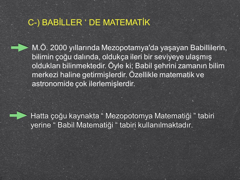 C-) BABİLLER ' DE MATEMATİK M.Ö. 2000 yıllarında Mezopotamya'da yaşayan Babillilerin, bilimin çoğu dalında, oldukça ileri bir seviyeye ulaşmış oldukla