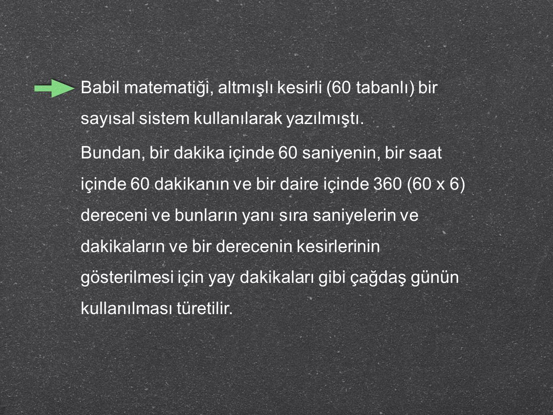 Babil matematiği, altmışlı kesirli (60 tabanlı) bir sayısal sistem kullanılarak yazılmıştı. Bundan, bir dakika içinde 60 saniyenin, bir saat içinde 60