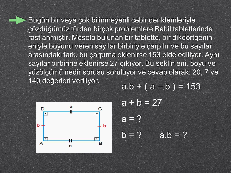 a.b + ( a – b ) = 153 a + b = 27 a = ? b = ? a.b = ? Bugün bir veya çok bilinmeyenli cebir denklemleriyle çözdüğümüz türden birçok problemlere Babil t