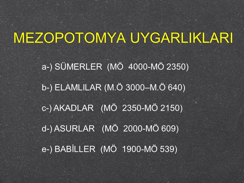 MEZOPOTOMYA UYGARLIKLARI a-) SÜMERLER (MÖ 4000-MÖ 2350) b-) ELAMLILAR (M.Ö 3000–M.Ö 640) c-) AKADLAR (MÖ 2350-MÖ 2150) d-) ASURLAR (MÖ 2000-MÖ 609) e-