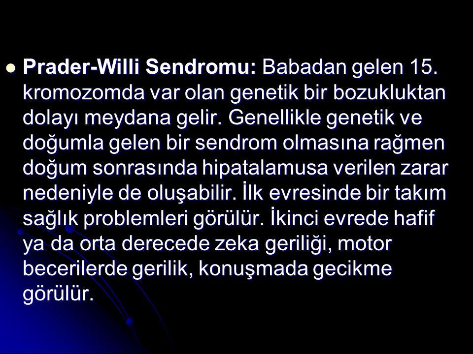 Prader-Willi Sendromu: Babadan gelen 15. kromozomda var olan genetik bir bozukluktan dolayı meydana gelir. Genellikle genetik ve doğumla gelen bir sen