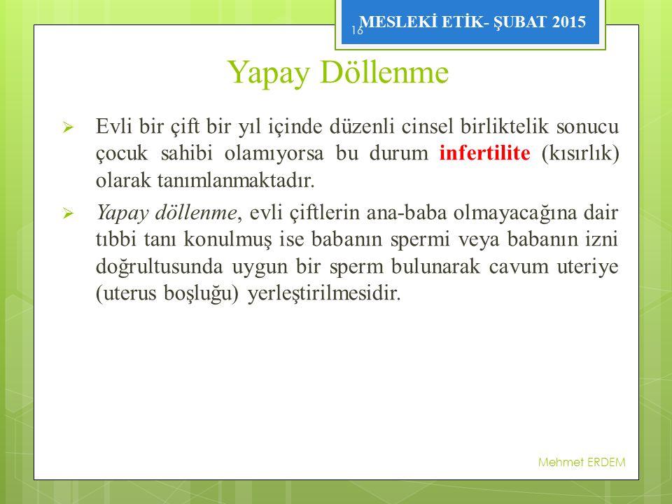MESLEKİ ETİK- ŞUBAT 2015 Yapay Döllenme  Evli bir çift bir yıl içinde düzenli cinsel birliktelik sonucu çocuk sahibi olamıyorsa bu durum infertilite (kısırlık) olarak tanımlanmaktadır.
