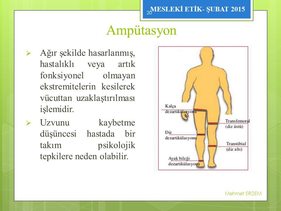 MESLEKİ ETİK- ŞUBAT 2015 Ampütasyon  Ağır şekilde hasarlanmış, hastalıklı veya artık fonksiyonel olmayan ekstremitelerin kesilerek vücuttan uzaklaştırılması işlemidir.