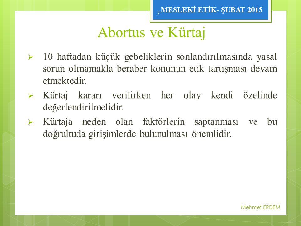 MESLEKİ ETİK- ŞUBAT 2015 Abortus ve Kürtaj  10 haftadan küçük gebeliklerin sonlandırılmasında yasal sorun olmamakla beraber konunun etik tartışması devam etmektedir.