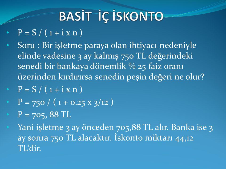 P = S / ( 1 + i x n ) Soru : Bir işletme paraya olan ihtiyacı nedeniyle elinde vadesine 3 ay kalmış 750 TL değerindeki senedi bir bankaya dönemlik % 2