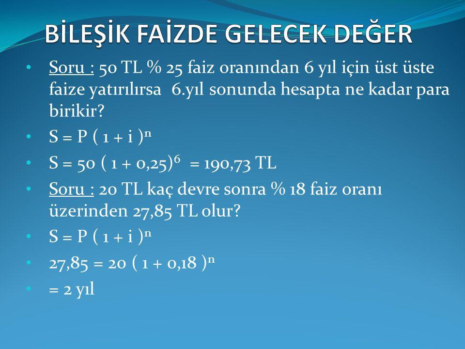 Soru : 50 TL % 25 faiz oranından 6 yıl için üst üste faize yatırılırsa 6.yıl sonunda hesapta ne kadar para birikir? S = P ( 1 + i ) n S = 50 ( 1 + 0,2