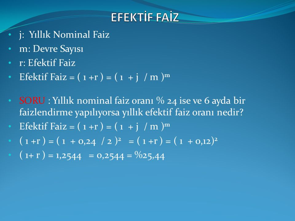 j: Yıllık Nominal Faiz m: Devre Sayısı r: Efektif Faiz Efektif Faiz = ( 1 +r ) = ( 1 + j / m ) m SORU : Yıllık nominal faiz oranı % 24 ise ve 6 ayda b