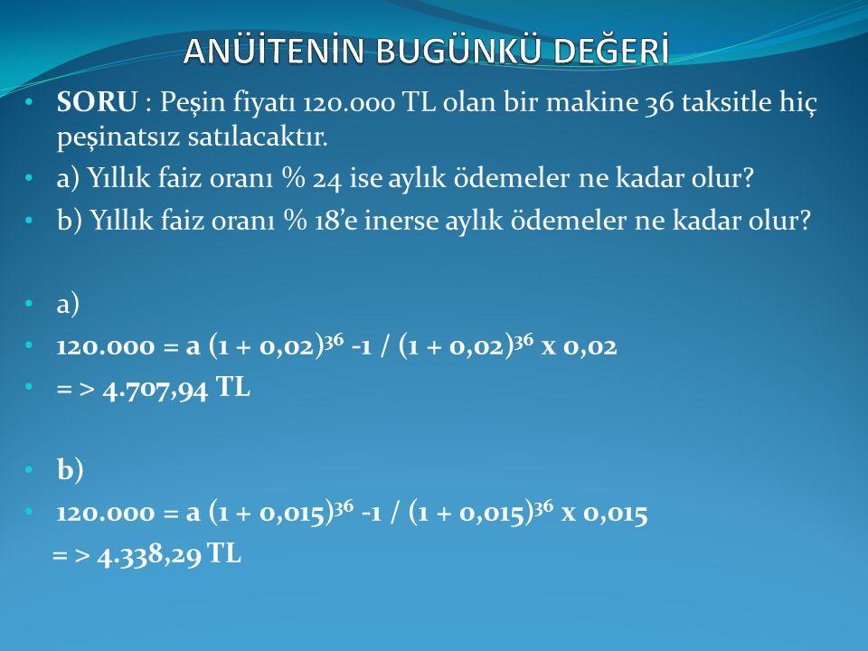 SORU : Peşin fiyatı 120.000 TL olan bir makine 36 taksitle hiç peşinatsız satılacaktır. a) Yıllık faiz oranı % 24 ise aylık ödemeler ne kadar olur? b)