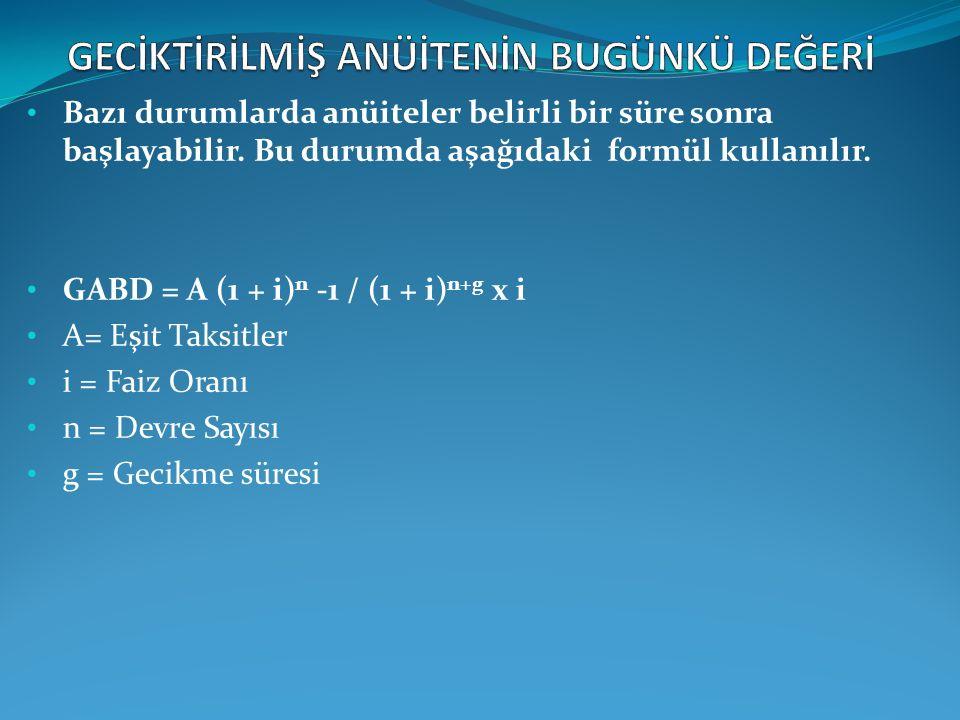 Bazı durumlarda anüiteler belirli bir süre sonra başlayabilir. Bu durumda aşağıdaki formül kullanılır. GABD = A (1 + i) n -1 / (1 + i) n+g x i A= Eşit