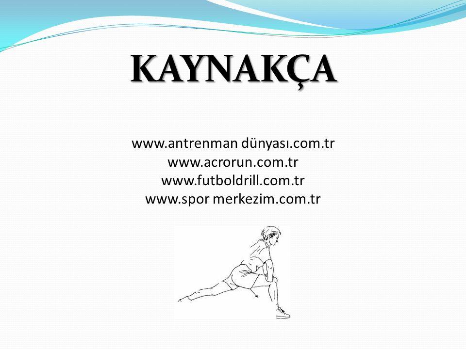 KAYNAKÇA www.antrenman dünyası.com.tr www.acrorun.com.tr www.futboldrill.com.tr www.spor merkezim.com.tr