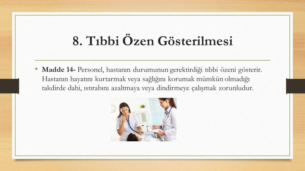 8. Tıbbi Özen Gösterilmesi Madde 14- Personel, hastanın durumunun gerektirdiği tıbbi özeni gösterir. Hastanın hayatını kurtarmak veya sağlığını koruma