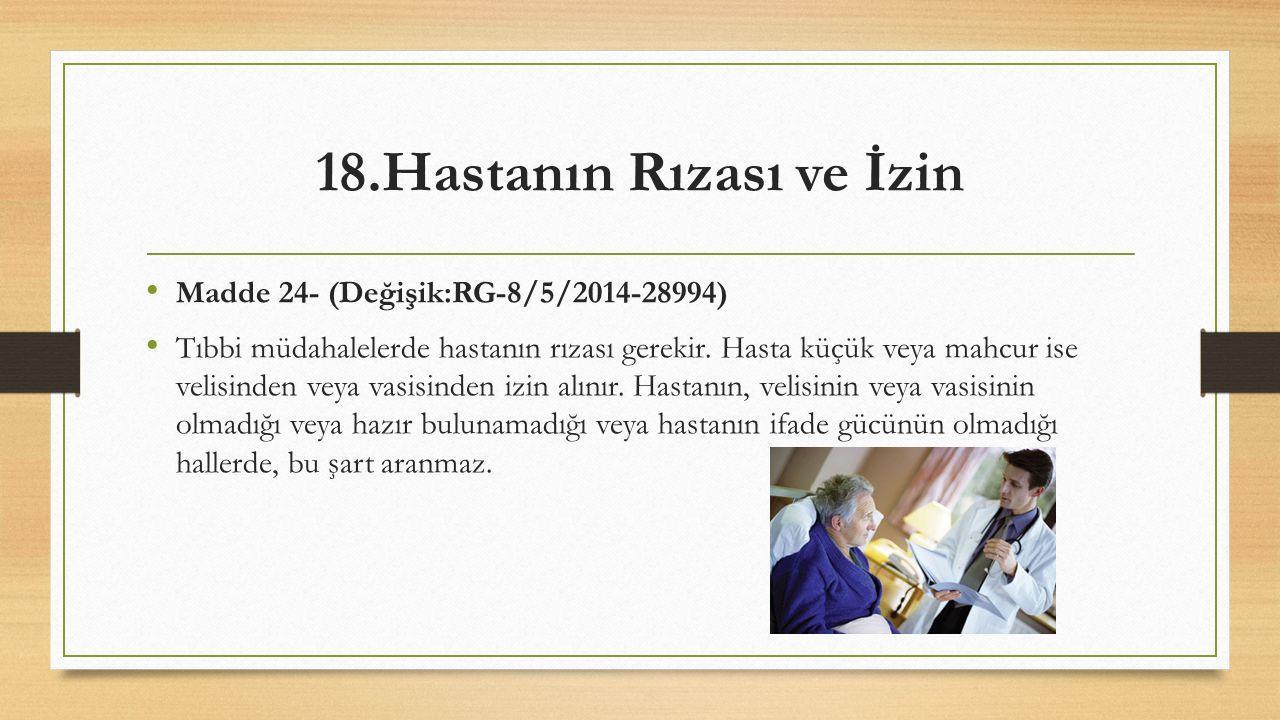 18.Hastanın Rızası ve İzin Madde 24- (Değişik:RG-8/5/2014-28994) Tıbbi müdahalelerde hastanın rızası gerekir. Hasta küçük veya mahcur ise velisinden v