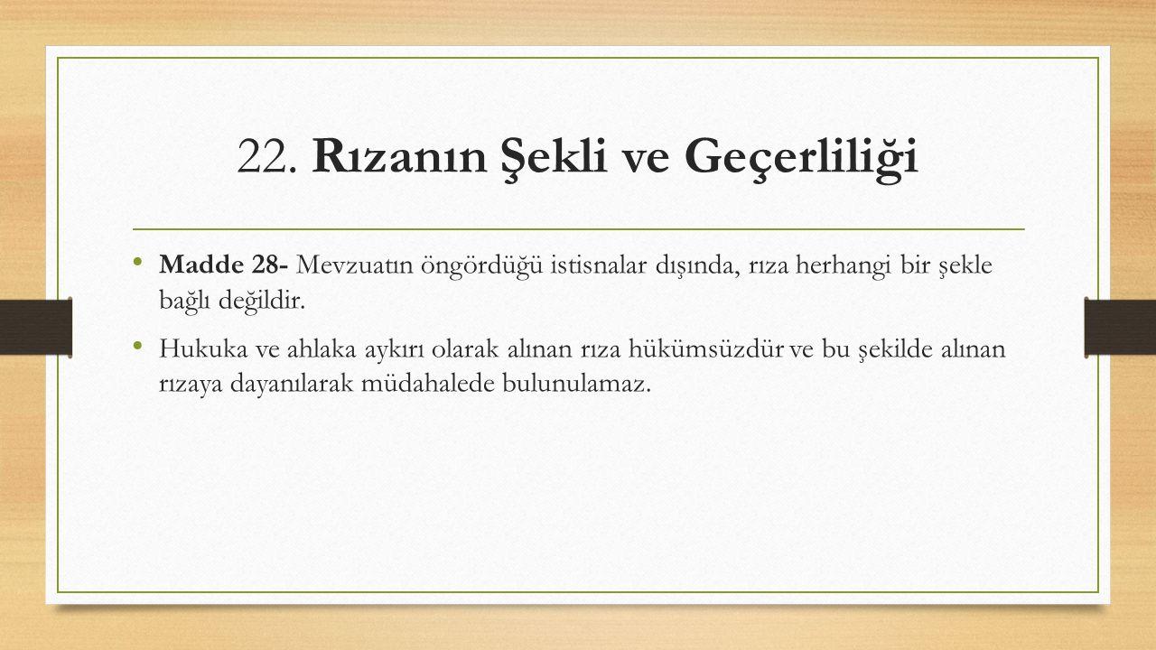 22. Rızanın Şekli ve Geçerliliği Madde 28- Mevzuatın öngördüğü istisnalar dışında, rıza herhangi bir şekle bağlı değildir. Hukuka ve ahlaka aykırı ola