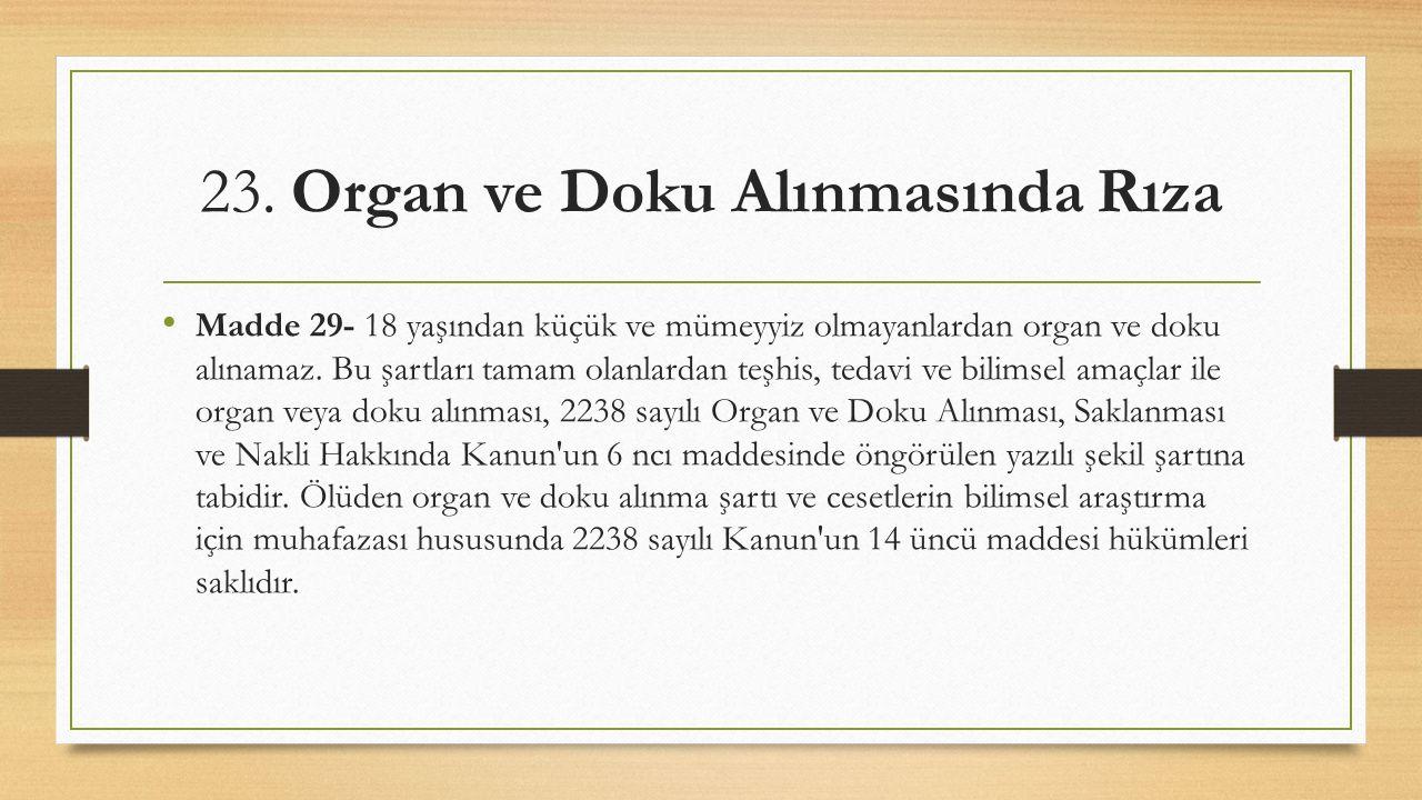 23. Organ ve Doku Alınmasında Rıza Madde 29- 18 yaşından küçük ve mümeyyiz olmayanlardan organ ve doku alınamaz. Bu şartları tamam olanlardan teşhis,