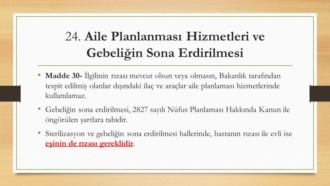 24. Aile Planlanması Hizmetleri ve Gebeliğin Sona Erdirilmesi Madde 30- İlgilinin rızası mevcut olsun veya olmasın, Bakanlık tarafından tespit edilmiş