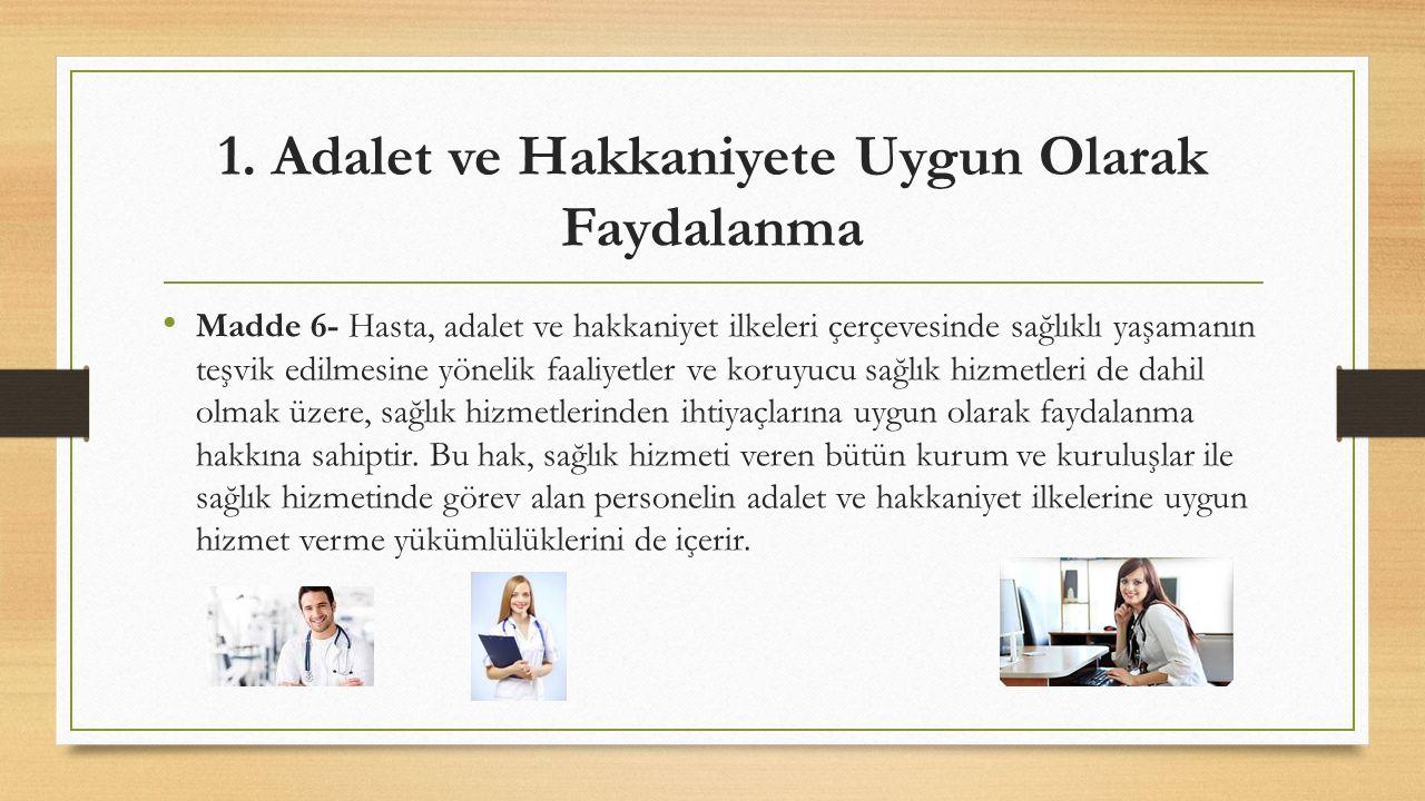 1. Adalet ve Hakkaniyete Uygun Olarak Faydalanma Madde 6- Hasta, adalet ve hakkaniyet ilkeleri çerçevesinde sağlıklı yaşamanın teşvik edilmesine yönel