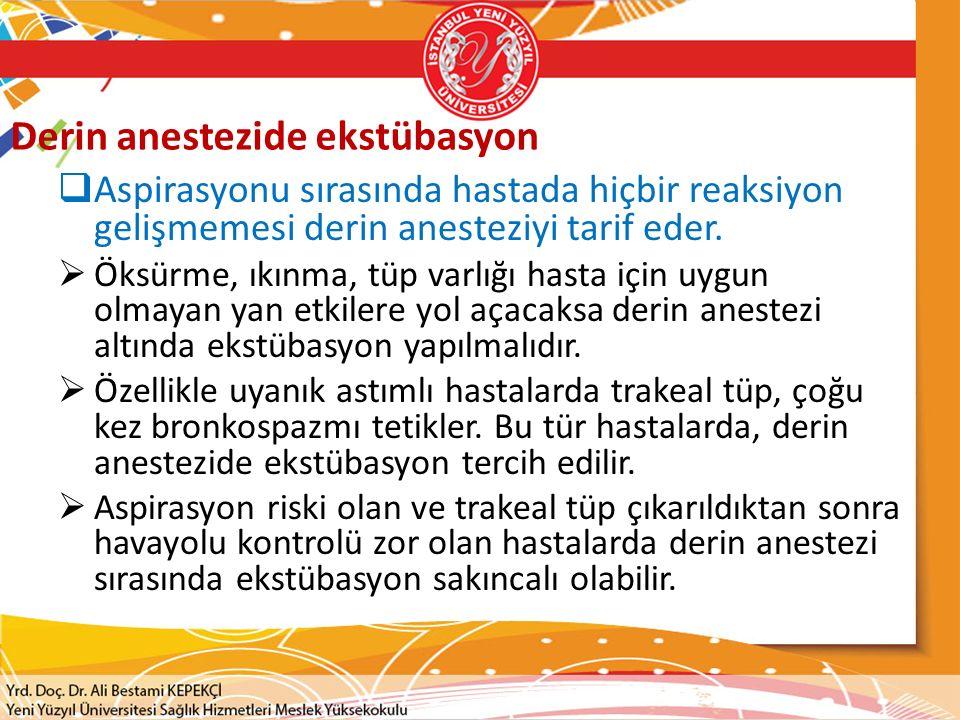 Derin anestezide ekstübasyon  Aspirasyonu sırasında hastada hiçbir reaksiyon gelişmemesi derin anesteziyi tarif eder.  Öksürme, ıkınma, tüp varlığı