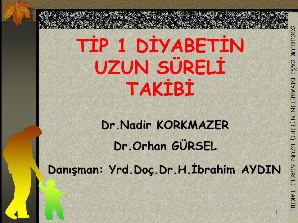 ÇOCUKLUK ÇAĞI DİYABETİNİN (TİP 1) UZUN SÜRELİ TAKİBİ 1 TİP 1 DİYABETİN UZUN SÜRELİ TAKİBİ Dr.Nadir KORKMAZER Dr.Orhan GÜRSEL Danışman: Yrd.Doç.Dr.H.İbrahim AYDIN