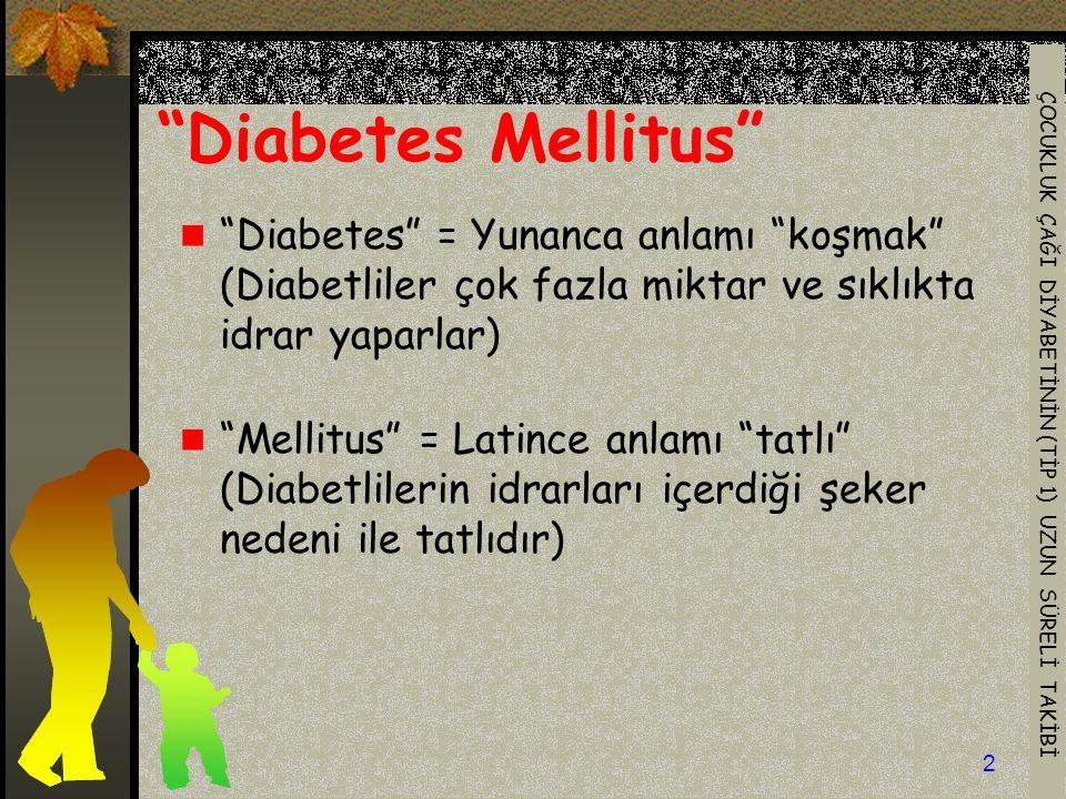 ÇOCUKLUK ÇAĞI DİYABETİNİN (TİP 1) UZUN SÜRELİ TAKİBİ 2 Diabetes Mellitus Diabetes = Yunanca anlamı koşmak (Diabetliler çok fazla miktar ve sıklıkta idrar yaparlar) Mellitus = Latince anlamı tatlı (Diabetlilerin idrarları içerdiği şeker nedeni ile tatlıdır)