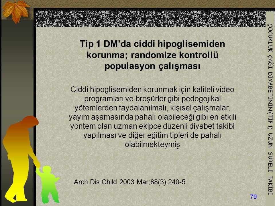 ÇOCUKLUK ÇAĞI DİYABETİNİN (TİP 1) UZUN SÜRELİ TAKİBİ 79 Arch Dis Child 2003 Mar;88(3):240-5 Tip 1 DM'da ciddi hipoglisemiden korunma; randomize kontrollü populasyon çalışması Ciddi hipoglisemiden korunmak için kaliteli video programları ve broşürler gibi pedogojikal yötemlerden faydalanılmalı, kişisel çalışmalar, yayım aşamasında pahalı olabileceği gibi en etkili yöntem olan uzman ekipce düzenli diyabet takibi yapılması ve diğer eğitim tipleri de pahalı olabilmekteymiş