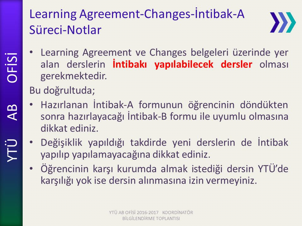 YTÜ AB OFİSİ Learning Agreement-Changes-İntibak-A Süreci-Notlar Learning Agreement ve Changes belgeleri üzerinde yer alan derslerin İntibakı yapılabilecek dersler olması gerekmektedir.