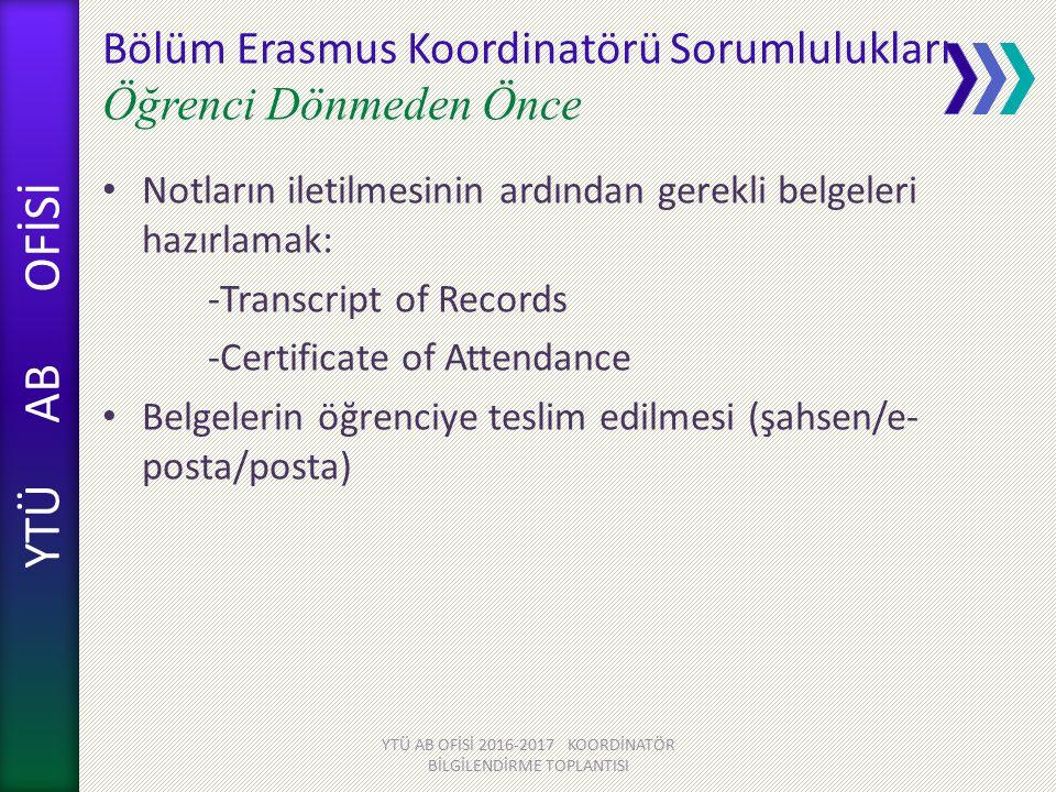 YTÜ AB OFİSİ Bölüm Erasmus Koordinatörü Sorumlulukları Öğrenci Dönmeden Önce Notların iletilmesinin ardından gerekli belgeleri hazırlamak: -Transcript of Records -Certificate of Attendance Belgelerin öğrenciye teslim edilmesi (şahsen/e- posta/posta) YTÜ AB OFİSİ 2016-2017 KOORDİNATÖR BİLGİLENDİRME TOPLANTISI