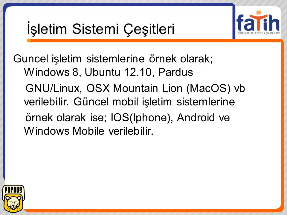 İşletim Sistemi Çeşitleri Guncel işletim sistemlerine örnek olarak; Windows 8, Ubuntu 12.10, Pardus GNU/Linux, OSX Mountain Lion (MacOS) vb verilebili