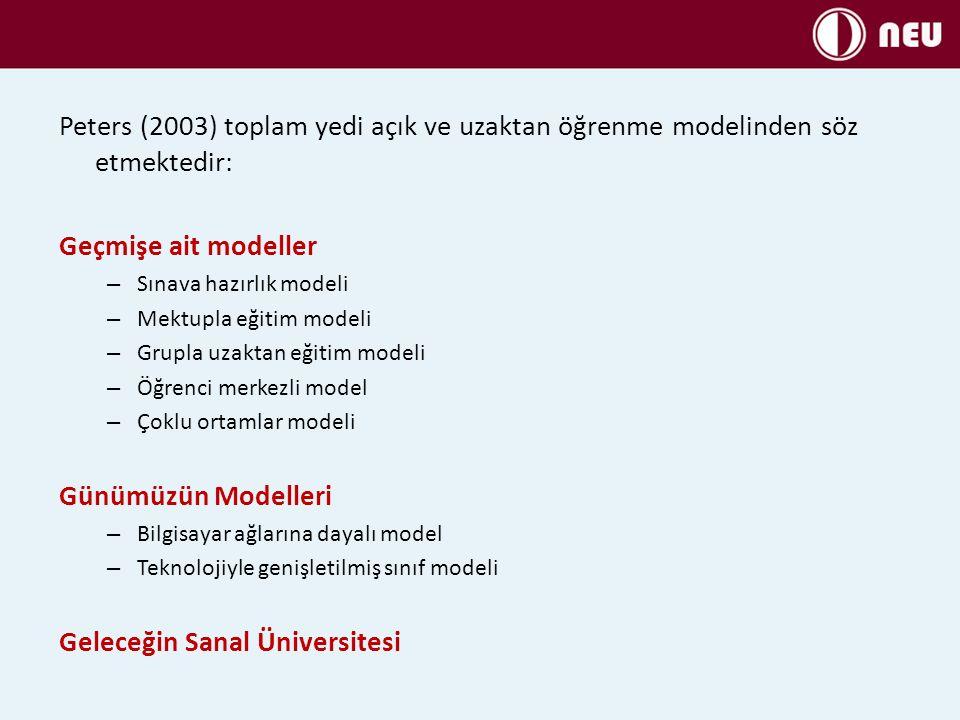 Peters (2003) toplam yedi açık ve uzaktan öğrenme modelinden söz etmektedir: Geçmişe ait modeller – Sınava hazırlık modeli – Mektupla eğitim modeli – Grupla uzaktan eğitim modeli – Öğrenci merkezli model – Çoklu ortamlar modeli Günümüzün Modelleri – Bilgisayar ağlarına dayalı model – Teknolojiyle genişletilmiş sınıf modeli Geleceğin Sanal Üniversitesi