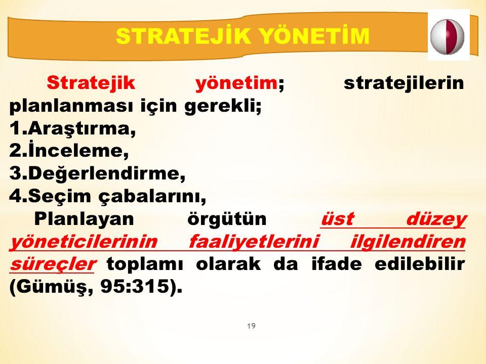 Stratejik yönetim; stratejilerin planlanması için gerekli; 1.Araştırma, 2.İnceleme, 3.Değerlendirme, 4.Seçim çabalarını, Planlayan örgütün üst düzey yöneticilerinin faaliyetlerini ilgilendiren süreçler toplamı olarak da ifade edilebilir (Gümüş, 95:315).