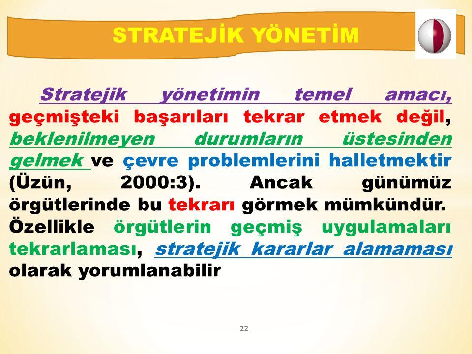 Stratejik yönetimin temel amacı, geçmişteki başarıları tekrar etmek değil, beklenilmeyen durumların üstesinden gelmek ve çevre problemlerini halletmektir (Üzün, 2000:3).