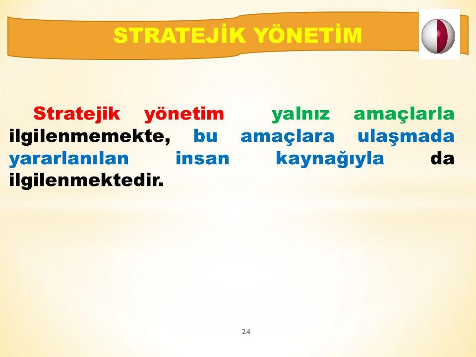 Stratejik yönetim yalnız amaçlarla ilgilenmemekte, bu amaçlara ulaşmada yararlanılan insan kaynağıyla da ilgilenmektedir.