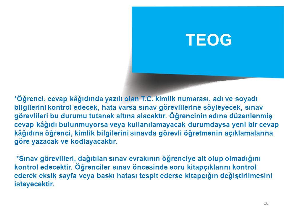 16 TEOG *Öğrenci, cevap kâğıdında yazılı olan T.C. kimlik numarası, adı ve soyadı bilgilerini kontrol edecek, hata varsa sınav görevlilerine söyleyece