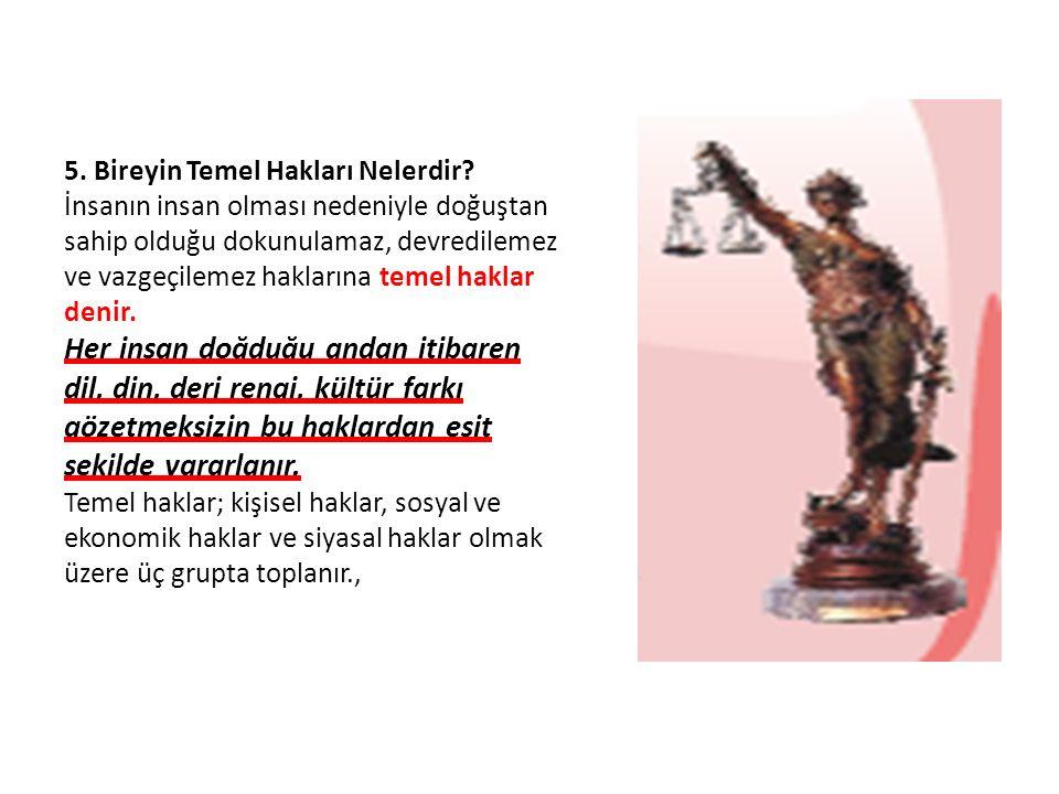 5. Bireyin Temel Hakları Nelerdir? İnsanın insan olması nedeniyle doğuştan sahip olduğu dokunulamaz, devredilemez ve vazgeçilemez haklarına temel hakl