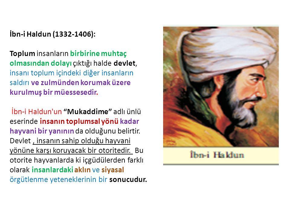 İbn-i Haldun (1332-1406): Toplum insanların birbirine muhtaç olmasından dolayı çıktığı halde devlet, insanı toplum içindeki diğer insanların saldırı v