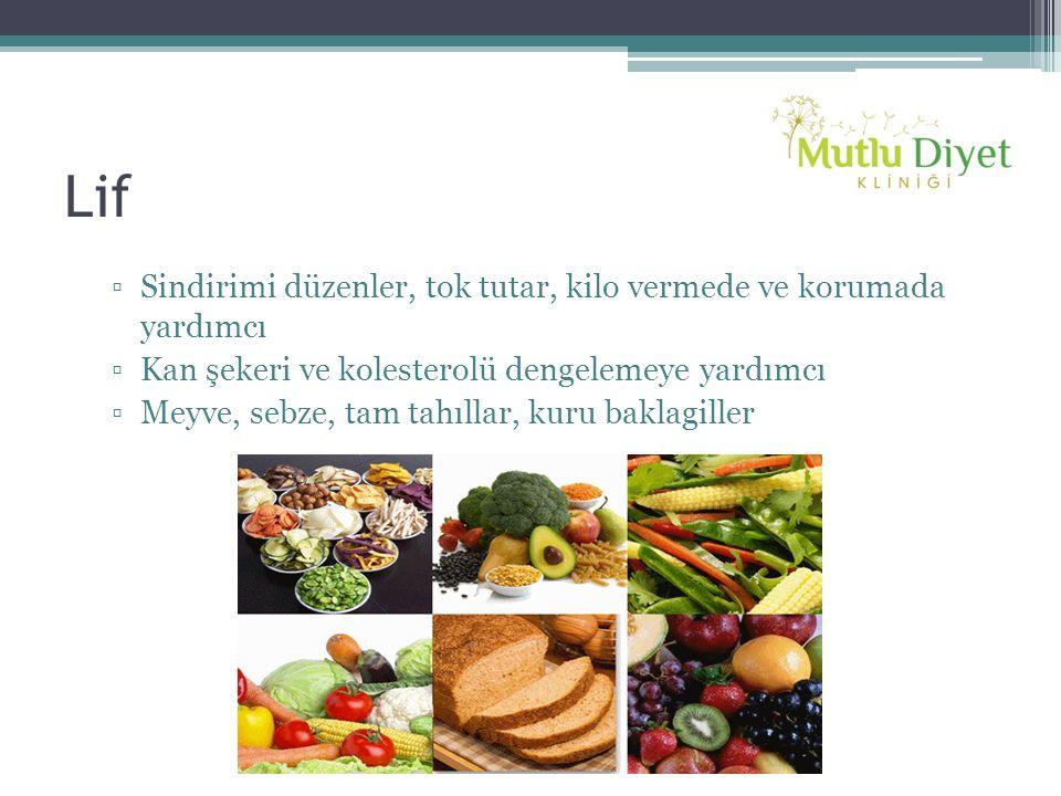 Lif ▫Sindirimi düzenler, tok tutar, kilo vermede ve korumada yardımcı ▫Kan şekeri ve kolesterolü dengelemeye yardımcı ▫Meyve, sebze, tam tahıllar, kur