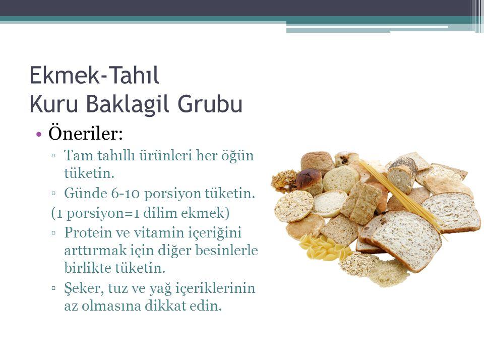 Ekmek-Tahıl Kuru Baklagil Grubu Öneriler: ▫Tam tahıllı ürünleri her öğün tüketin. ▫Günde 6-10 porsiyon tüketin. (1 porsiyon=1 dilim ekmek) ▫Protein ve