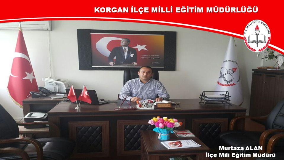 Murtaza ALAN İlçe Mili Eğitim Müdürü KORGAN İLÇE MİLLİ EĞİTİM MÜDÜRLÜĞÜ