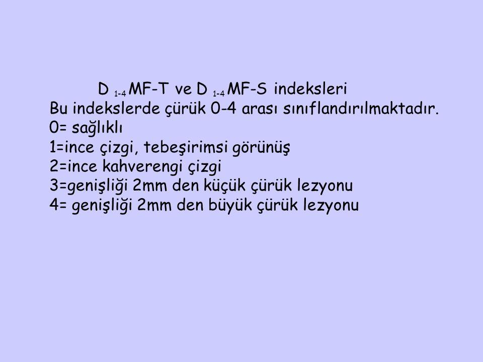 D 1-4 MF-T ve D 1-4 MF-S indeksleri Bu indekslerde çürük 0-4 arası sınıflandırılmaktadır. 0= sağlıklı 1=ince çizgi, tebeşirimsi görünüş 2=ince kahvere