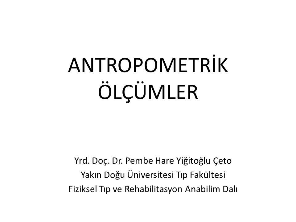 ANTROPOMETRİK ÖLÇÜMLER Yrd. Doç. Dr. Pembe Hare Yiğitoğlu Çeto Yakın Doğu Üniversitesi Tıp Fakültesi Fiziksel Tıp ve Rehabilitasyon Anabilim Dalı