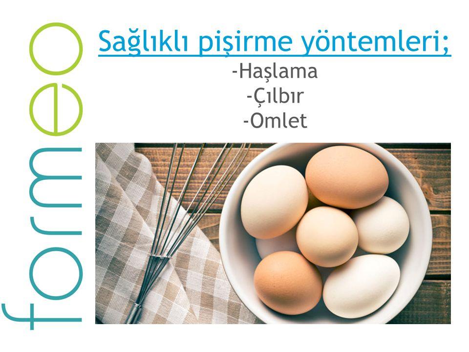 Sağlıklı pişirme yöntemleri; -Haşlama -Çılbır -Omlet