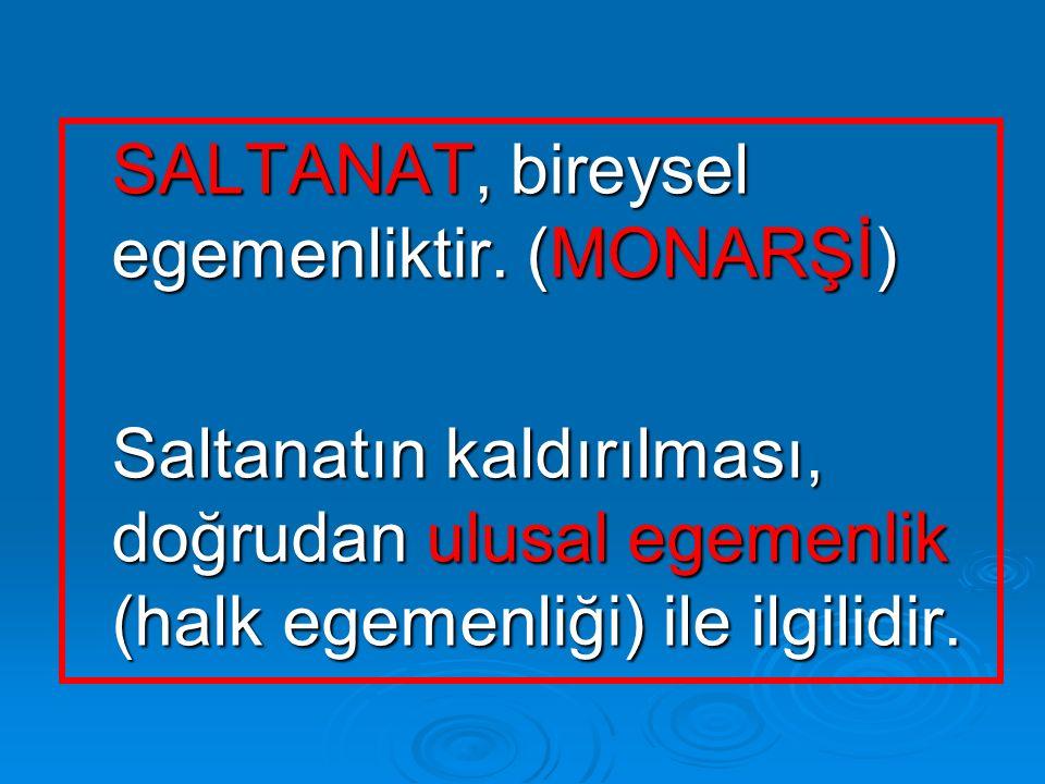SALTANAT, bireysel egemenliktir. (MONARŞİ) SALTANAT, bireysel egemenliktir. (MONARŞİ) Saltanatın kaldırılması, doğrudan ulusal egemenlik (halk egemenl