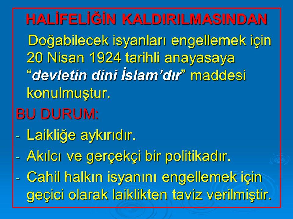 """HALİFELİĞİN KALDIRILMASINDAN Doğabilecek isyanları engellemek için 20 Nisan 1924 tarihli anayasaya """"devletin dini İslam'dır"""" maddesi konulmuştur. Doğa"""