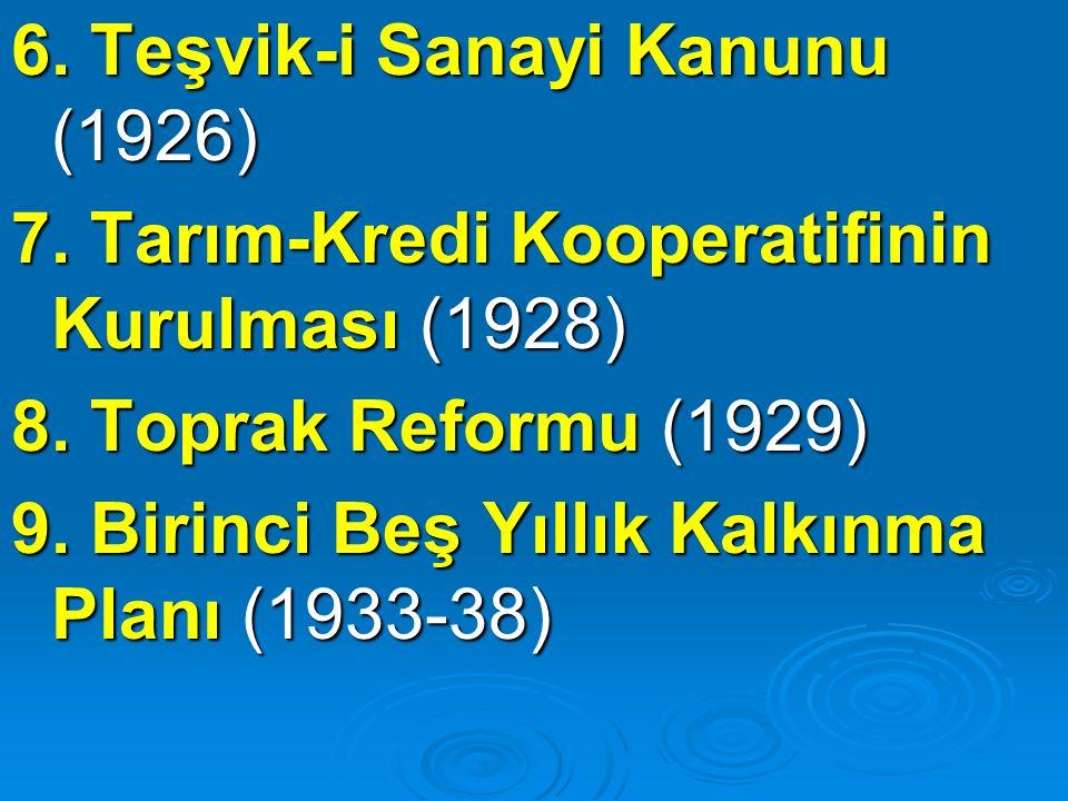 6. Teşvik-i Sanayi Kanunu (1926) 7. Tarım-Kredi Kooperatifinin Kurulması (1928) 8. Toprak Reformu (1929) 9. Birinci Beş Yıllık Kalkınma Planı (1933-38